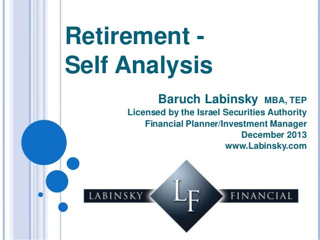 Retirement Self Analysis Baruch Labinsky  MBA, TEP Licensed by the Israel Securities Authority Financial Planner/Investmen...