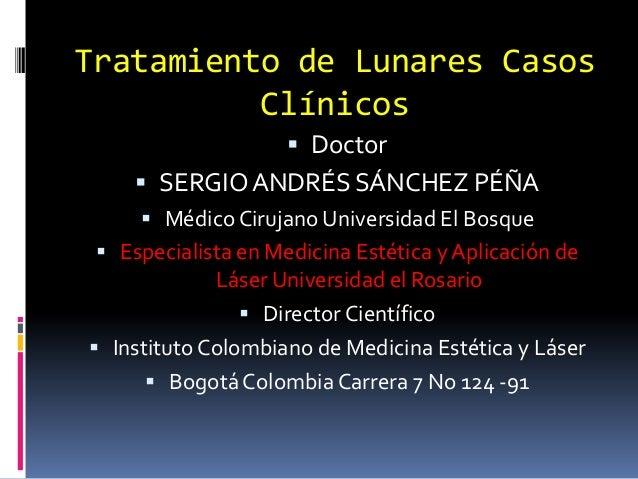 Tratamiento de Lunares CasosClínicos Doctor SERGIOANDRÉS SÁNCHEZ PÉÑA Médico Cirujano Universidad El Bosque Especialis...