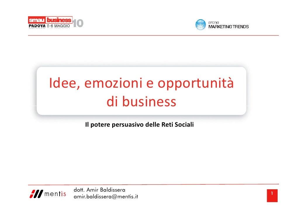 Idee, emozioni e opportunità         di business        Il potere persuasivo delle Reti Sociali        dott. Amir Baldisse...