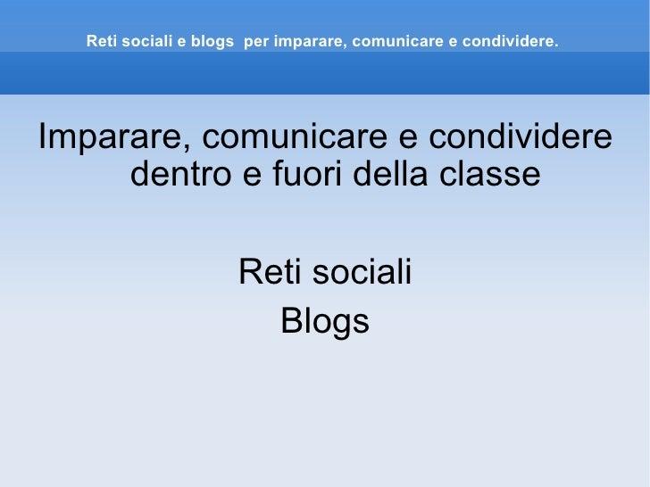 Reti sociali e blogs  per imparare, comunicare e condividere. <ul><li>Imparare, comunicare e condividere dentro e fuori de...
