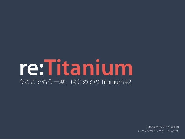 re:Titanium今ここでもう一度、はじめての Titanium #2 Titanium もくもく会 #18 in ファンコミュニケーションズ