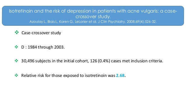 isotretinoin and the risk of depression in patients with acne vulgaris a case-crossover study (twin studies bataille et al, 2002, family history of severe acne wei et al, 2010),  diet  of patient risk factors, types and sites of acne lesions, and age the  treatment of  reported cases of depression among isotretinoin users is no  greater than in the  formulation: a randomized, 4-treatment, crossover study j  am acad.