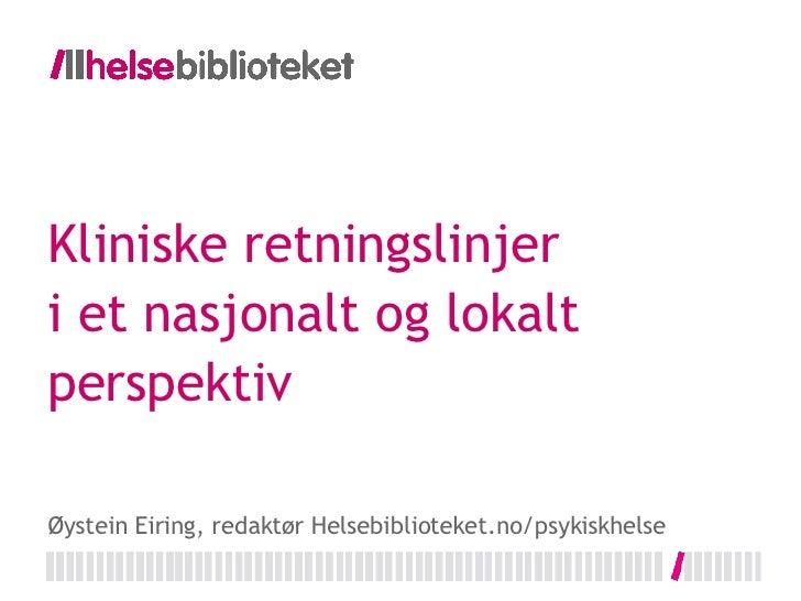 Kliniske retningslinjer i et nasjonalt og lokalt perspektiv Øystein Eiring, redaktør Helsebiblioteket.no/psykiskhelse