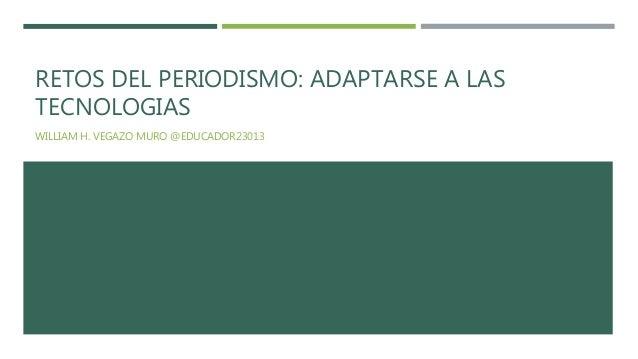 RETOS DEL PERIODISMO: ADAPTARSE A LAS TECNOLOGIAS WILLIAM H. VEGAZO MURO @EDUCADOR23013