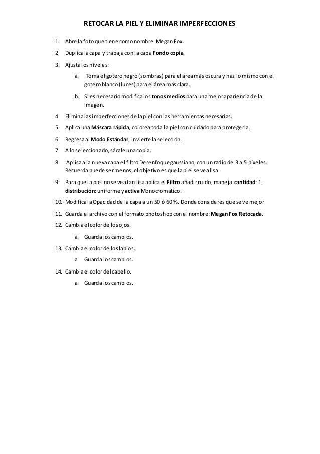 RETOCAR LA PIEL Y ELIMINAR IMPERFECCIONES 1. Abre la fotoque tiene comonombre:MeganFox. 2. Duplicalacapa y trabajacon la c...