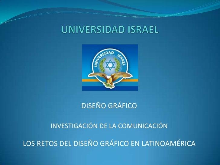 UNIVERSIDAD ISRAEL<br />DISEÑO GRÁFICO<br />INVESTIGACIÓN DE LA COMUNICACIÓN<br />LOS RETOS DEL DISEÑO GRÁFICO EN LATINOAM...