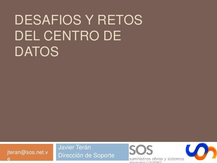Desafios y Retos DEL Centro de Datos<br />Javier Terán<br />Dirección de Soporte<br />jteran@sos.net.ve<br />