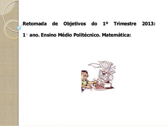 Retomada de Objetivos do 1º Trimestre 2013: 1 ano. Ensino Médio Politécnico. Matemática: