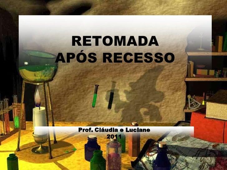 RETOMADAAPÓS RECESSO<br />Prof. Cláudia e Luciane<br />2011<br />