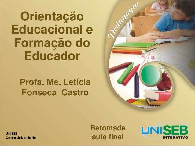 UNISEB Centro Universitário Orientação Educacional e Formação do Educador Retomada aula final Profa. Me. Letícia Fonseca C...