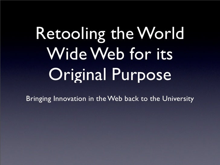 Retooling the World    Wide Web for its    Original Purpose Bringing Innovation in the Web back to the University