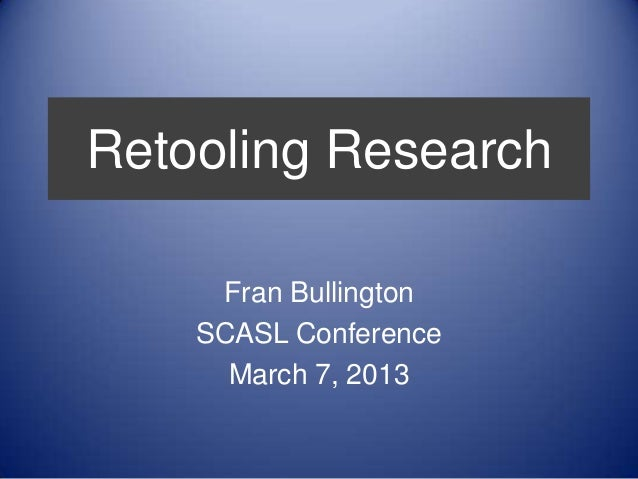 Retooling Research     Fran Bullington    SCASL Conference      March 7, 2013