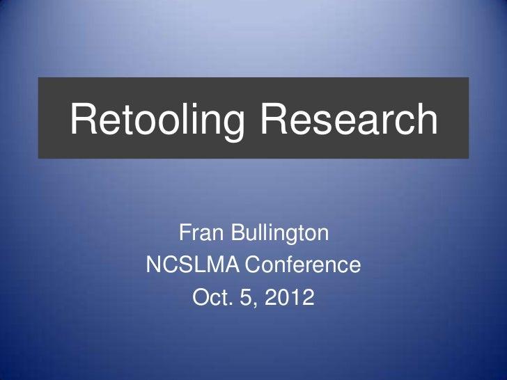 Retooling Research     Fran Bullington   NCSLMA Conference      Oct. 5, 2012