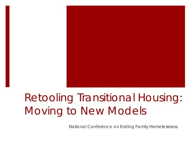 Retooling Transitional Housing: Moving to New Models National Conference on Ending Family Homelessness