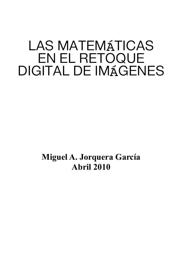 LAS MATEMÁTICASEN EL RETOQUEDIGITAL DE IMÁGENESMiguel A. Jorquera GarcíaAbril 2010