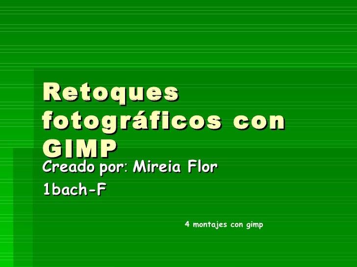 Retoques fotográficos con GIMP Creado   por :  Mireia Flor  1bach-F 4 montajes con gimp