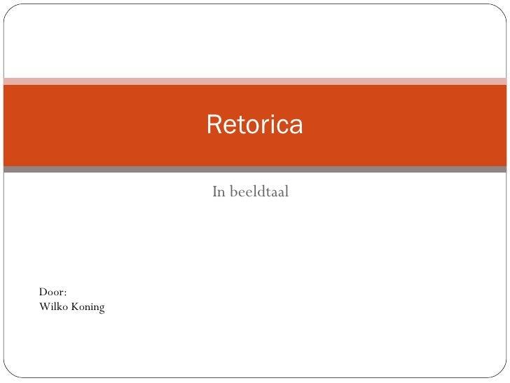 In beeldtaal Retorica Door:  Wilko Koning
