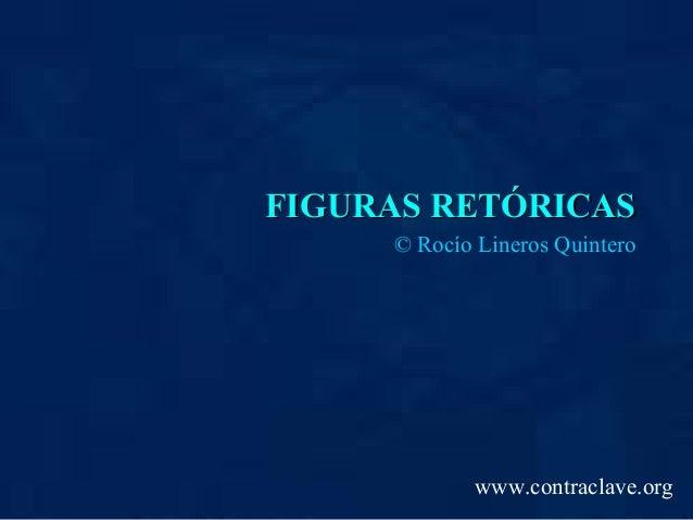 FIGURAS RETÓRICASFIGURAS RETÓRICAS © Rocío Lineros Quintero www.contraclave.org