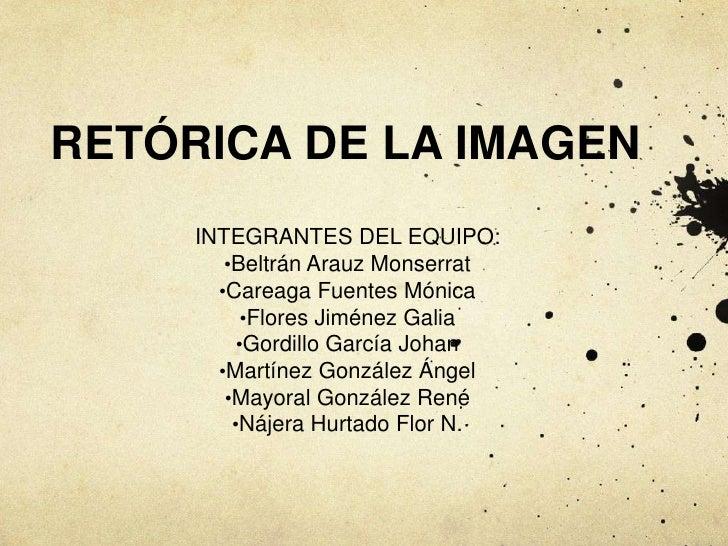 RETÓRICA DE LA IMAGEN<br />INTEGRANTES DEL EQUIPO:<br /><ul><li>Beltrán Arauz Monserrat