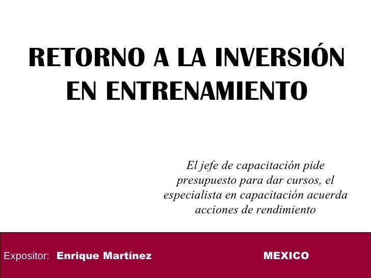 RETORNO A LA INVERSIÓN EN ENTRENAMIENTO  Expositor:   Enrique Martínez MEXICO El jefe de capacitación pide presupuesto par...
