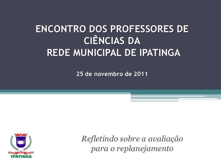 ENCONTRO DOS PROFESSORES DE         CIÊNCIAS DA  REDE MUNICIPAL DE IPATINGA       25 de novembro de 2011        Refletindo...