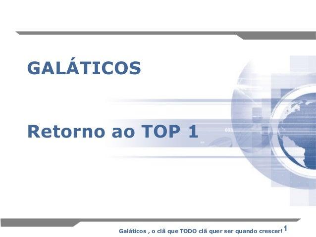 1 GALÁTICOS Retorno ao TOP 1 Galáticos , o clã que TODO clã quer ser quando crescer!