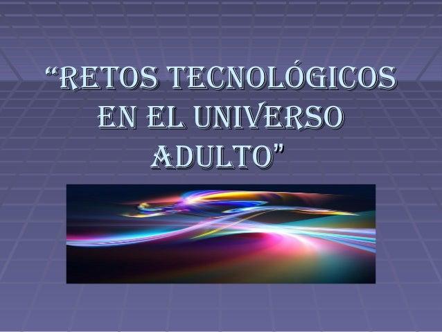 """""""""""Retos tecnológicosRetos tecnológicos en el univeRsoen el univeRso adultoadulto"""""""""""