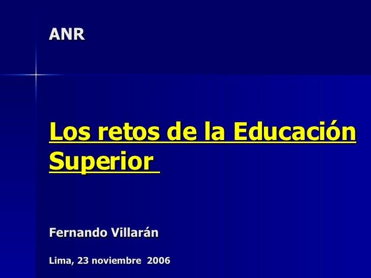 ANR Los retos de la Educación Superior  Fernando Villarán Lima, 23 noviembre  2006