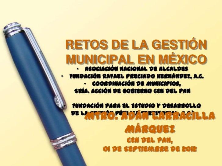 RETOS DE LA GESTIÓN MUNICIPAL EN MÉXICO     • Asociación Nacional de Alcaldes• Fundación Rafael Preciado Hernández, A.C.  ...