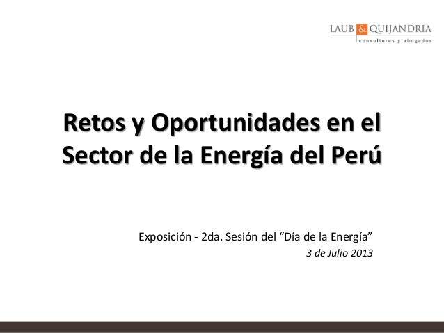 """Retos y Oportunidades en el Sector de la Energía del Perú Exposición - 2da. Sesión del """"Día de la Energía"""" 3 de Julio 2013"""