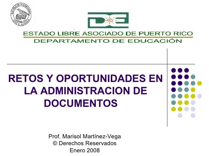 RETOS Y OPORTUNIDADES EN LA ADMINISTRACION DE DOCUMENTOS Prof. Marisol Martínez-Vega © Derechos Reservados Enero 2008