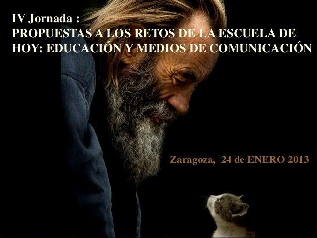 IV Jornada :PROPUESTAS A LOS RETOS DE LA ESCUELA DEHOY: EDUCACIÓN Y MEDIOS DE COMUNICACIÓN                    Zaragoza, 24...