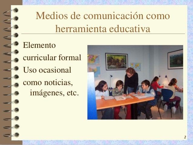 Medios de comunicación como      herramienta educativaElementocurricular formalUso ocasionalcomo noticias,  imágenes, etc....