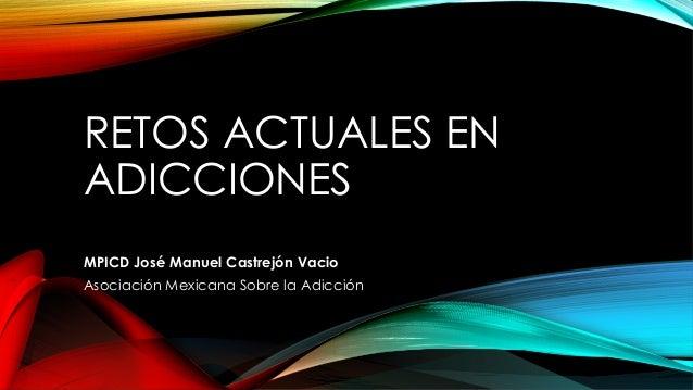 RETOS ACTUALES EN ADICCIONES MPICD José Manuel Castrejón Vacio Asociación Mexicana Sobre la Adicción