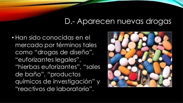 """D.- Aparecen nuevas drogas •Han sido conocidas en el mercado por términos tales como """"drogas de diseño"""", """"euforizantes le..."""