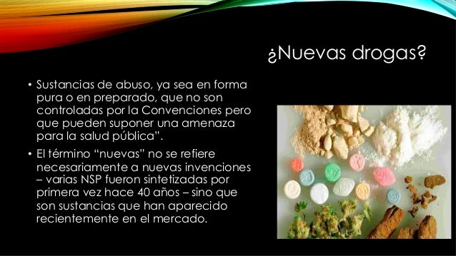 ¿Nuevas drogas? • Sustancias de abuso, ya sea en forma pura o en preparado, que no son controladas por la Convenciones pe...