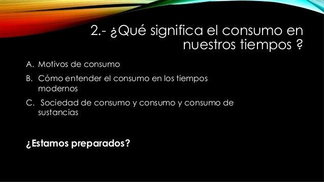 2.- ¿Qué significa el consumo en nuestros tiempos ? A. Motivos de consumo B. Cómo entender el consumo en los tiempos mod...