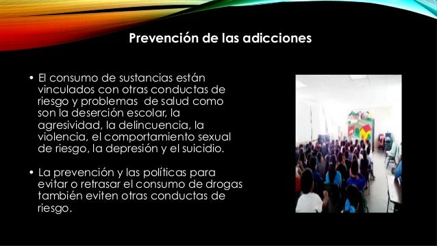 • El consumo de sustancias están vinculados con otras conductas de riesgo y problemas de salud como son la deserción esco...
