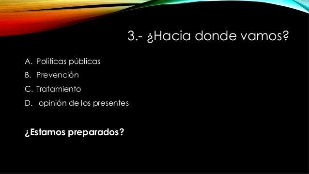 3.- ¿Hacia donde vamos? A. Politicas públicas B. Prevención C. Tratamiento D. opinión de los presentes ¿Estamos prepar...