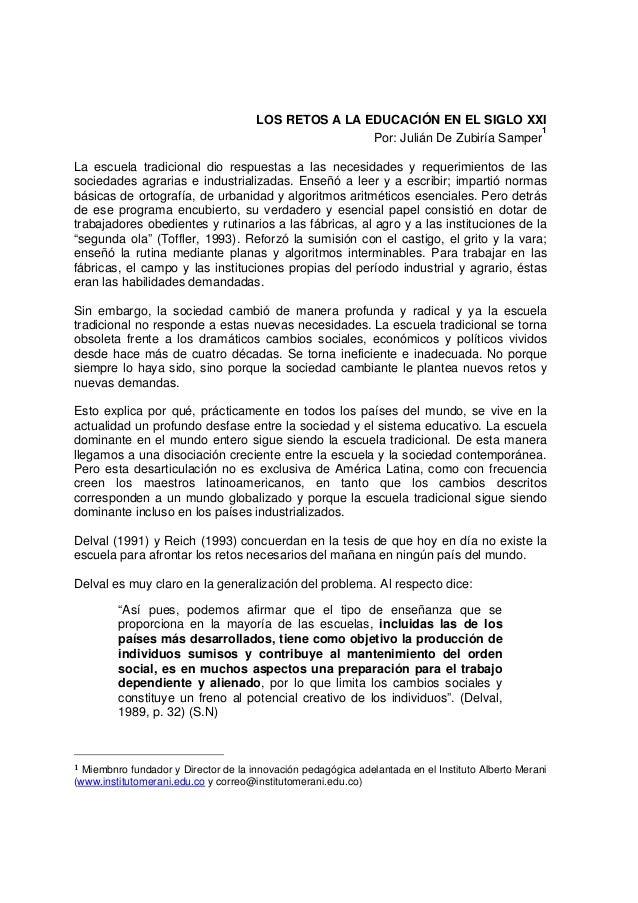 LOS RETOS A LA EDUCACIÓN EN EL SIGLO XXI Por: Julián De Zubiría Samper 1 La escuela tradicional dio respuestas a las neces...