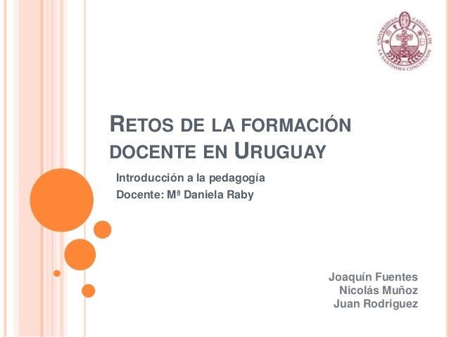RETOS DE LA FORMACIÓNDOCENTE EN URUGUAYIntroducción a la pedagogíaDocente: Mª Daniela RabyJoaquín FuentesNicolás MuñozJuan...