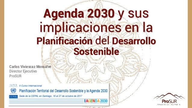 Carlos Viviescaz Monsalve Director Ejecutivo ProSUR Agenda 2030 y sus implicaciones en la Planificación del Desarrollo Sos...