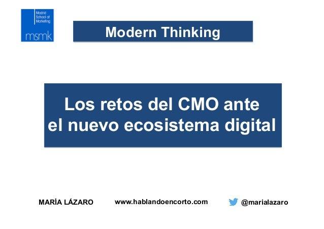 MARÍA LÁZARO @marialazaro Modern Thinking Los retos del CMO ante el nuevo ecosistema digital www.hablandoencorto.com