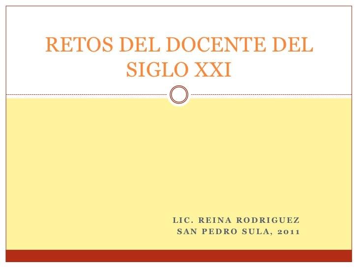 RETOS DEL DOCENTE DEL      SIGLO XXI         LIC. REINA RODRIGUEZ          SAN PEDRO SULA, 2011