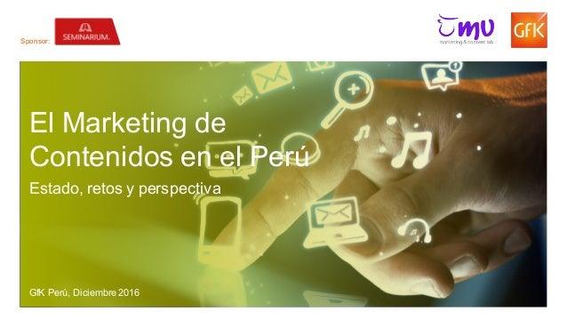 1© GfK December 5, 2016   El Marketing de Contenidos en el Perú El Marketing de Contenidos en el Perú Estado, retos y pers...