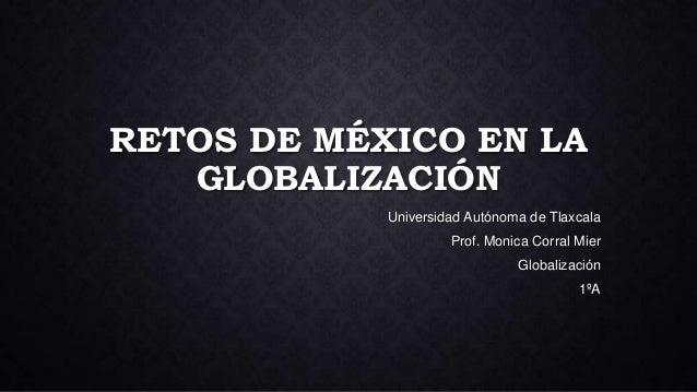 RETOS DE MÉXICO EN LA GLOBALIZACIÓN Universidad Autónoma de Tlaxcala Prof. Monica Corral Mier Globalización 1ºA