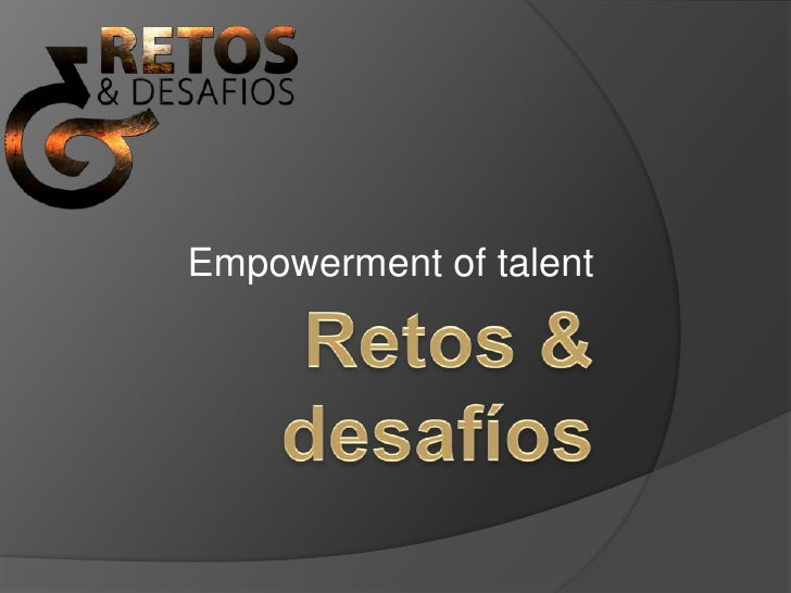 Retos & desafíos<br />Empowerment of talent<br />