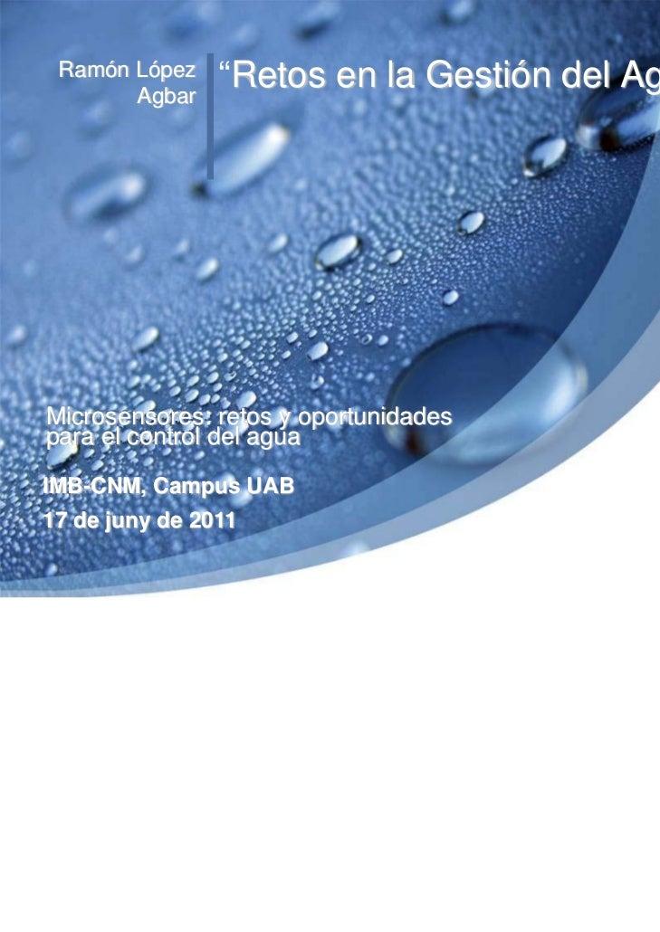 """Ramón López    """"Retos en la Gestión del Agua""""       AgbarMicrosensores: retos y oportunidadespara el control del aguaIMB-C..."""