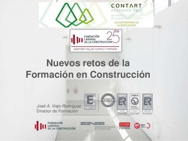 Nuevos retos de la Formación en Construcción José A. Viejo Rodríguez Director de Formación