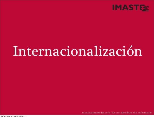Internacionalización                               marias@imaste-ips.com / Do not distribute this informationjueves 25 de ...